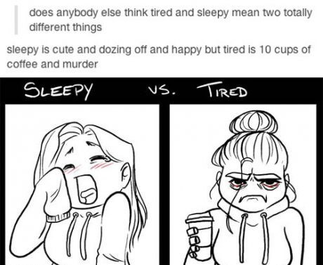 White - does anybody else think tired and sleepy mean two totally different things sleepy is cute and dozing off and happy but tired is 10 cups of coffee and murder SLEEPY TIRED Us.