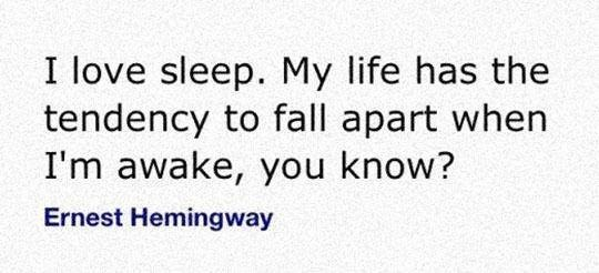 Text - I love sleep. My life has the tendency to fall apart when I'm awake, you know? Ernest Hemingway