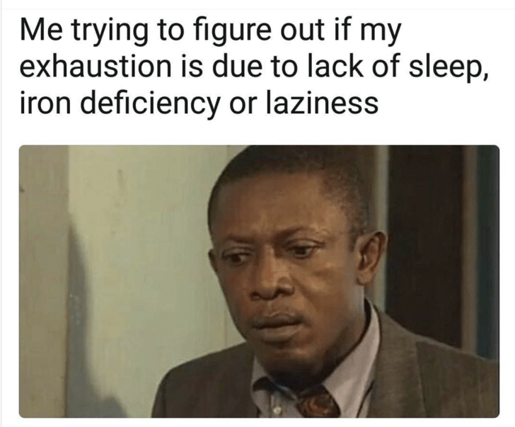 Text - Me trying to figure out if my exhaustion is due to lack of sleep, iron deficiency or laziness