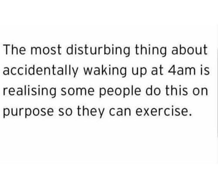 Text - The most disturbing thing about accidentally waking up at 4am is realising some people do this on purpose so they can exercise.