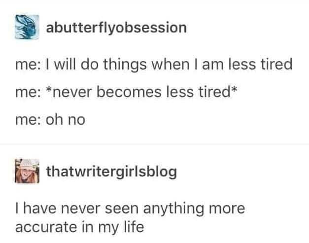 Text - abutterflyobsession me: I will do things when I am less tired me: *never becomes less tired* me: oh no thatwritergirlsblog I have never seen anything more accurate in my life
