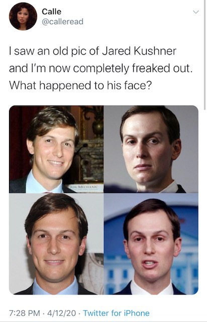 Face - Calle @calleread I saw an old pic of Jared Kushner and I'm now completely freaked out. What happened to his face? DoN MECHANIC 7:28 PM · 4/12/20 · Twitter for iPhone