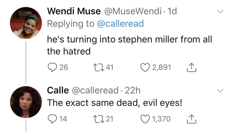 Face - Wendi Muse @MuseWendi 1d Replying to @calleread he's turning into stephen miller from all the hatred 26 2741 2,891 Calle @calleread · 22h The exact same dead, evil eyes! O 14 2721 ♡ 1,370