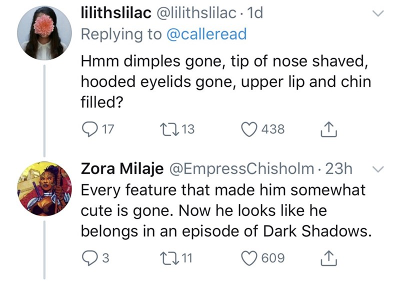 Text - lilithslilac @lilithslilac · 1d Replying to @calleread Hmm dimples gone, tip of nose shaved, hooded eyelids gone, upper lip and chin filled? Q 17 27 13 438 Zora Milaje @EmpressChisholm · 23h Every feature that made him somewhat cute is gone. Now he looks like he belongs in an episode of Dark Shadows. 27 11 O 609
