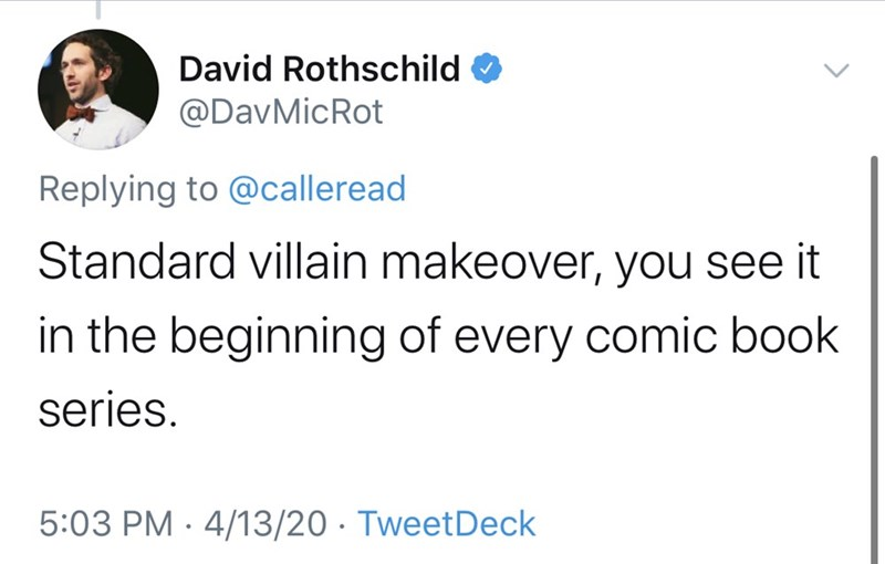 Text - David Rothschild @DavMicRot Replying to @calleread Standard villain makeover, you see it in the beginning of every comic book series. 5:03 PM · 4/13/20 · TweetDeck