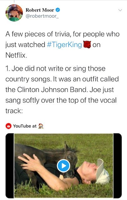 Text - Robert Moor @robertmoor_ A few pieces of trivia, for people who just watched #TigerKingon Netflix. 1. Joe did not write or sing those country songs. It was an outfit called the Clinton Johnson Band. Joe just sang softly over the top of the vocal track: YouTube at