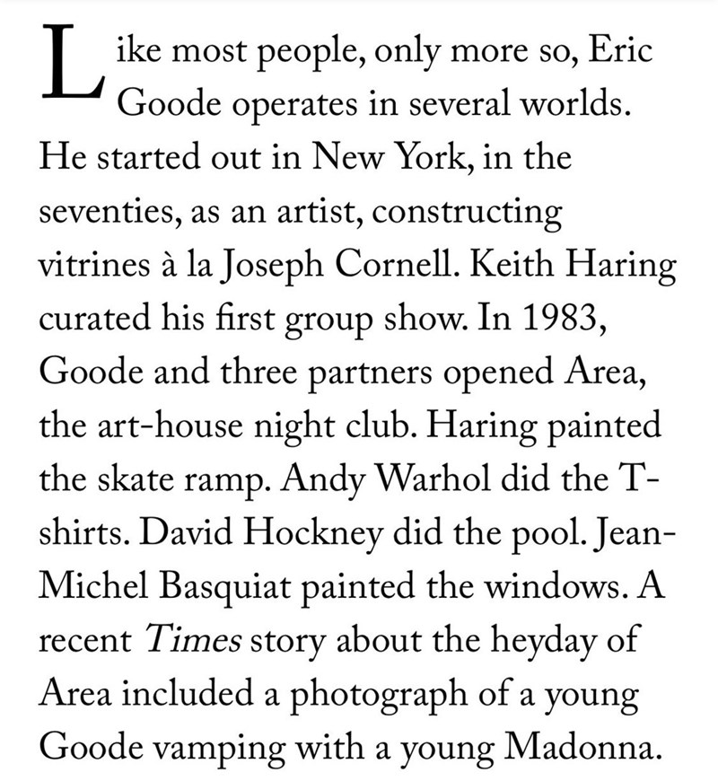 Text - ike most people, only more so, Eric Goode operates in several worlds. He started out in New York, in the seventies, as an artist, constructing vitrines à la Joseph Cornell. Keith Haring curated his first group show. In 1983, Goode and three partners opened Area, the art-house night club. Haring painted ramp. Andy Warhol did the T- shirts. David Hockney did the pool. Jean- the skate Michel Basquiat painted the windows. A recent Times story about the heyday of Area included a photograph of