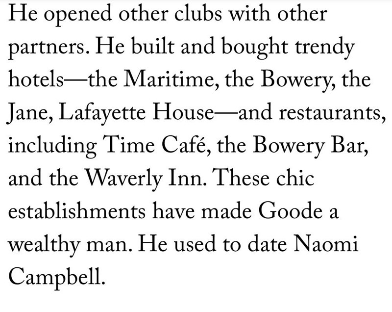 Text - He opened other clubs with other partners. He built and bought trendy hotels-the Maritime, the Bowery, the Jane, Lafayette House-and restaurants, including Time Café, the Bowery Bar, and the Waverly Inn. These chic establishments have made Goode a wealthy man. He used to date Naomi Campbell.