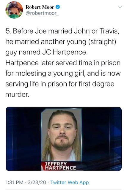 Text - Robert Moor @robertmoor_ 5. Before Joe married John or Travis, he married another young (straight) guy named JC Hartpence. Hartpence later served time in prison for molesting a young girl, and is now serving life in prison for first degree murder. JEFFREY HARTPENCE 1:31 PM 3/23/20 Twitter Web App