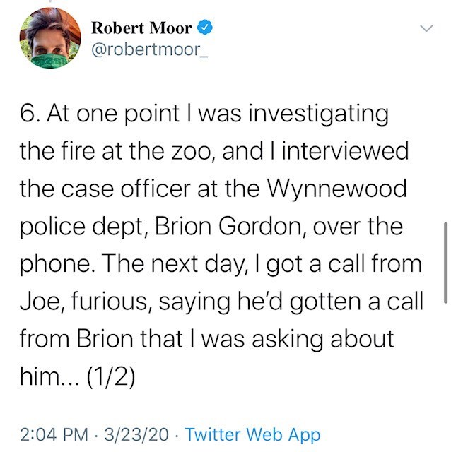 Text - Robert Moor @robertmoor_ 6. At one point I was investigating the fire at the zoo, and I interviewed the case officer at the Wynnewood police dept, Brion Gordon, over the phone. The next day, I got a call from Joe, furious, saying he'd gotten a call from Brion that I was asking about him... (1/2) 2:04 PM 3/23/20 · Twitter Web App