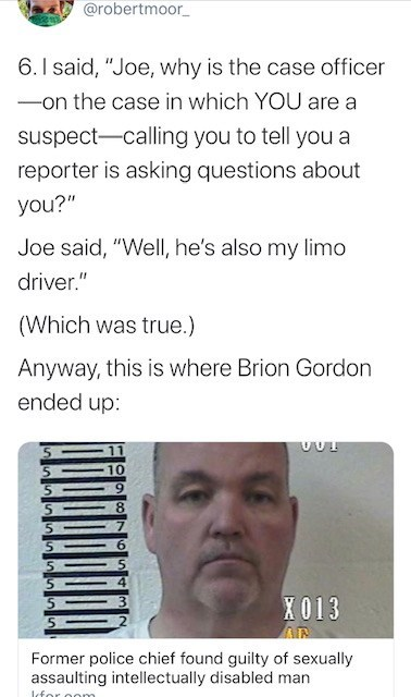 """Text - @robertmoor_ 6.I said, """"Joe, why is the case officer -on the case in which YOU are a suspect-calling you to tell you a reporter is asking questions about you?"""" Joe said, """"WellI, he's also my limo driver."""" (Which was true.) Anyway, this is where Brion Gordon ended up: 10 X013 Former police chief found guilty of sexually assaulting intellectually disabled man Icfo"""