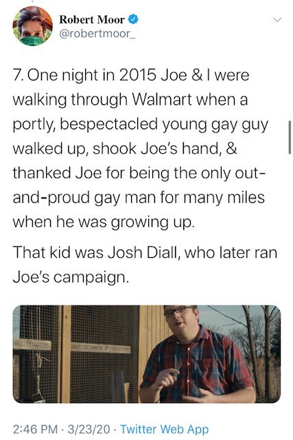 Text - Robert Moor @robertmoor_ 7. One night in 2015 Joe & I were walking through Walmart when a portly, bespectacled young gay guy walked up, shook Joe's hand, & thanked Joe for being the only out- and-proud gay man for many miles when he was growing up. That kid was Josh Diall, who later ran Joe's campaign. 2:46 PM · 3/23/20 · Twitter Web App