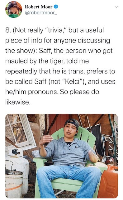 """Text - Robert Moor @robertmoor_ 8. (Not really """"trivia,"""" but a useful piece of info for anyone discussing the show): Saff, the person who got mauled by the tiger, told me repeatedly that he is trans, prefers to be called Saff (not """"Kelci""""), and uses he/him pronouns. So please do likewise."""