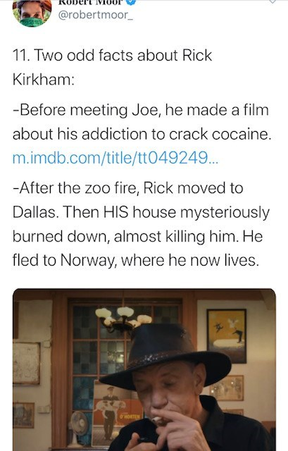 Text - @robertmoor 11. Two odd facts about Rick Kirkham: -Before meeting Joe, he made a film about his addiction to crack cocaine. m.imdb.com/title/tt049249... -After the zoo fire, Rick moved to Dallas. Then HIS house mysteriously burned down, almost killing him. He fled to Norway, where he now lives.