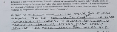 """Text - Petitioner is the victim of an act of domestic violence er has reasonable cause to believe that he or she is in imminent danger of becoming the victim of an act of domestic violence. Below is a brief description of the latest act of violence or threat of violence that causes Petitioner to honestly fear imminent violence by Respondent. (Use additional sheets if necessary.) On (date) 10-16-02 at flocation)eA THO PHONE HND AT HOME the Respondent WHATBUER IT TAKES.""""T NASTLY FEAR I A4 DAAlGER"""