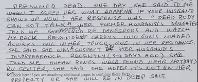 Text - ONE DAY StE SAID TO HE WHEA I ASKEA HER WHAT HA PPENS IE YOUR HUSBAND * DEAD BD DY AAUCHTER WATCH PRESUME D DEAD. SHOWS uP NOW ? HER RESPONSE WAS CAN NOT TALKAMER FORMER HUSBANS's SHEM RE DANGEROUS AUD RESPONDENT CARRYS TUIO GU S LOADED ONE IN HER TRUCK NE IN HER RESIDENGE, HY RACK ALWAYS SHE SAID SHE WASASuS PECT DISAPPEARANCE RECENTLY(3-4 DAYS AGO) SAE TOLD ME RU CENTÊR, SHE SAID DCheck here if you are attaching additional pages to continue these facs PROPERTY OR tHER HUSBAND'S HUMAN BO