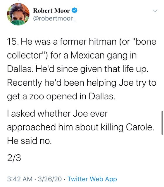 """Text - Robert Moor O @robertmoor_ 15. He was a former hitman (or """"bone collector"""") for a Mexican gang in Dallas. He'd since given that life up. Recently he'd been helping Joe try to get a zoo opened in Dallas. I asked whether Joe ever approached him about killing Carole. He said no. 2/3 3:42 AM 3/26/20 Twitter Web App"""