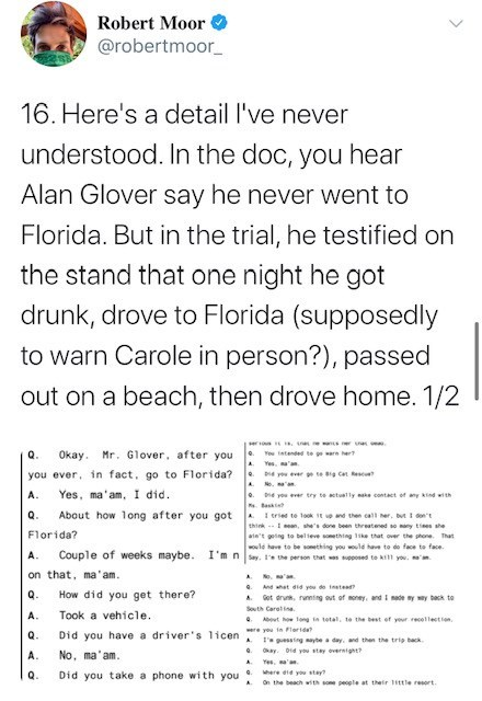 Text - Robert Moor @robertmoor_ 16. Here's a detail l've never understood. In the doc, you hear Alan Glover say he never went to Florida. But in the trial, he testified on the stand that one night he got drunk, drove to Florida (supposedly to warn Carole in person?), passed out on a beach, then drove home. 1/2 ser Q. Okay. Mr. Glover, after you Te tatended Yes. 'a you ever, n fact, go to Florida? te Big Cet e A N. 'an A. Yes, ma'am, I did. 0. Die you ver try te tually e contact of any nd with .