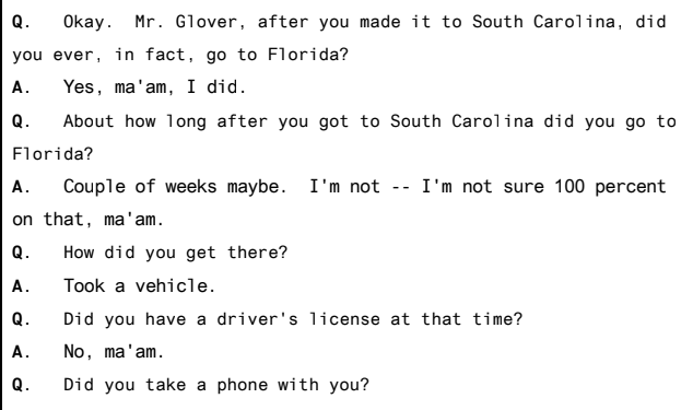 Text - Q. Okay. Mr. Glover, after you made it to South Carolina, did you ever, in fact, go to Florida? A. Yes, ma'am, I did. Q. About how long after you got to South Carolina did you go to Florida? A. Couple of weeks maybe. I'm not -- I'm not sure 100 percent on that, ma'am. Q. How did you get there? A. Took a vehicle. Q. Did you have a driver's license at that time? A. No, ma'am. Q. Did you take a phone with you?