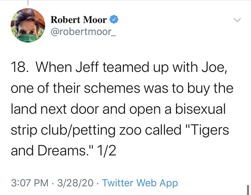 """Text - Robert Moor @robertmoor_ 18. When Jeff teamed up with Joe, one of their schemes was to buy the land next door and open a bisexual strip club/petting zoo called """"Tigers and Dreams."""" 1/2 3:07 PM · 3/28/20 · Twitter Web App"""