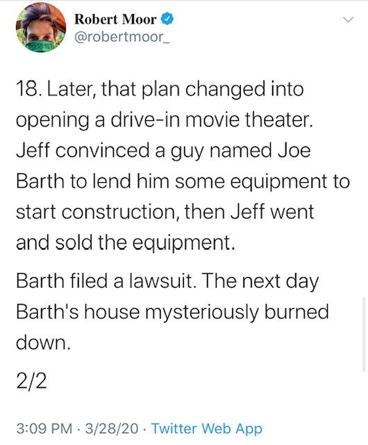Text - Robert Moor @robertmoor_ 18. Later, that plan changed into opening a drive-in movie theater. Jeff convinced a guy named Joe Barth to lend him some equipment to start construction, then Jeff went and sold the equipment. Barth filed a lawsuit. The next day Barth's house mysteriously burned down. 2/2 3:09 PM · 3/28/20 · Twitter Web App