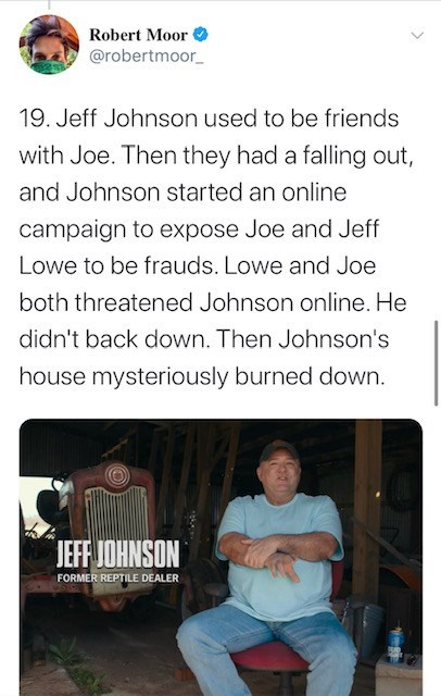 Text - Robert Moor f @robertmoor_ 19. Jeff Johnson used to be friends with Joe. Then they had a falling out, and Johnson started an online campaign to expose Joe and Jeff Lowe to be frauds. Lowe and Joe both threatened Johnson online. He didn't back down. Then Johnson's house mysteriously burned down. JEFF JOHNSON FORMER REPTILE DEALER