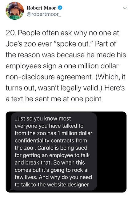 """Text - Robert Moor @robertmoor_ 20. People often ask why no one at Joe's zoo ever """"spoke out."""" Part of the reason was because he made his employees sign a one million dollar non-disclosure agreement. (Which, it turns out, wasn't legally valid.) Here's a text he sent me at one point. Just so you know most everyone you have talked to from the zoo has 1 million dollar confidentiality contracts from the zoo . Carole is being sued for getting an employee to talk and break that. So when this comes out"""