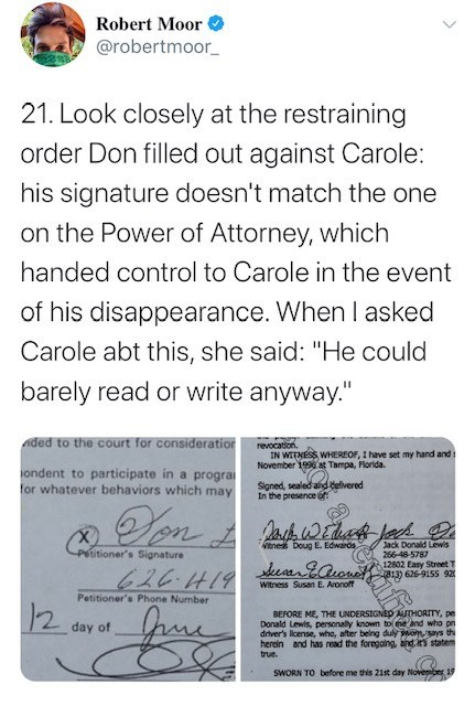 """Text - Robert Moor @robertmoor_ 21. Look closely at the restraining order Don filled out against Carole: his signature doesn't match the one on the Power of Attorney, which handed control to Carole in the event of his disappearance. When I asked Carole abt this, she said: """"He could barely read or write anyway."""" ded to the court for consideratior revocation. IN WITNESS WHEREOF, I have set my hand and: November 199 at Tampa, Plorida. ondent to participate in a progra for whatever behaviors which m"""