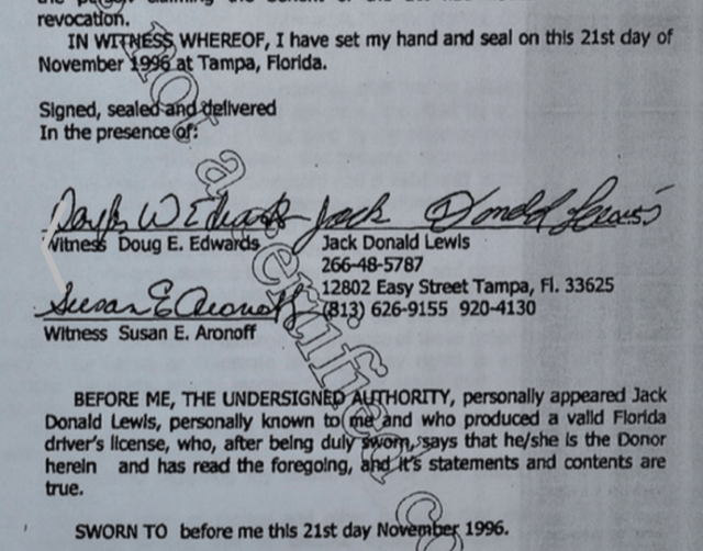 Text - revocation. IN WITNESS WHEREOF, I have set my hand and seal on this 21st day of November 1996 at Tampa, Florida. Signed, sealed-and dellvered In the presence of: DarhWEtiag Jack Donald Lewls 266-48-5787 12802 Easy Street Tampa, Fl. 33625 Witness Doug E. Edwards Sear EQuouo813) 626-9155 9204130 Witness Susan E. Aronoff BEFORE ME, THE UNDERSIGNED AUTHORITY, personally appeared Jack Donald Lewls, personally known to me and who produced a valld Florida driver's llcense, who, after belng duly