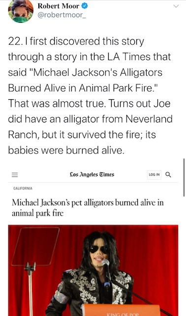 """Text - Robert Moor @robertmoor_ 22. 1 first discovered this story through a story in the LA Times that said """"Michael Jackson's Alligators Burned Alive in Animal Park Fire."""" That was almost true. Turns out Joe did have an alligator from Neverland Ranch, but it survived the fire; its babies were burned alive. Los Angeles Times LOG IN CALIFORNIA Michael Jackson's pet alligators burned alive in animal park fire KING OF POP"""