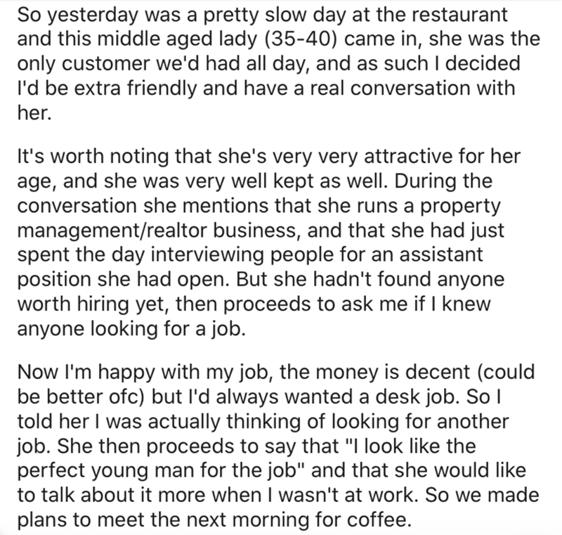 Text - So yesterday was a pretty slow day at the restaurant and this middle aged lady (35-40) came in, she was the only customer we'd had all day, and as such I decided l'd be extra friendly and have a real conversation with her. It's worth noting that she's very very attractive for her age, and she was very well kept as well. During the conversation she mentions that she runs a property management/realtor business, and that she had just spent the day interviewing people for an assistant positio