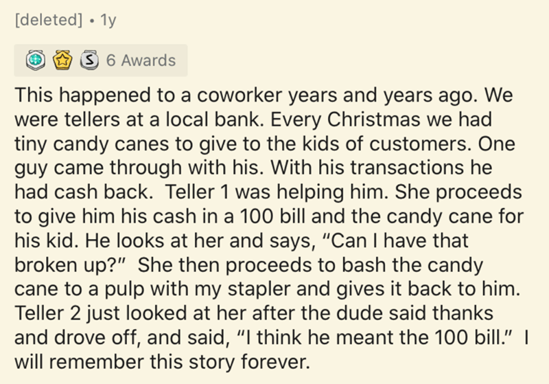 """Text - [deleted] • 1y 3 6 Awards This happened to a coworker years and years ago. We were tellers at a local bank. Every Christmas we had tiny candy canes to give to the kids of customers. One guy came through with his. With his transactions he had cash back. Teller 1 was helping him. She proceeds to give him his cash in a 100 bill and the candy cane for his kid. He looks at her and says, """"Can I have that broken up?"""" She then proceeds to bash the candy cane to a pulp with my stapler and gives it"""
