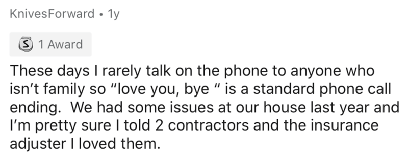 """Text - KnivesForward • 1y 3 1 Award These days I rarely talk on the phone to anyone who isn't family so """"love you, bye """" is a standard phone call ending. We had some issues at our house last year and I'm pretty sure I told 2 contractors and the insurance adjuster I loved them."""