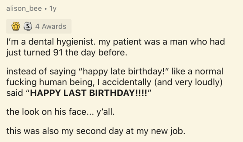 """Text - alison_bee • 1y 3 4 Awards I'm a dental hygienist. my patient was a man who had just turned 91 the day before. instead of saying """"happy late birthday!"""" like a normal fucking human being, I accidentally (and very loudly) said """"HAPPY LAST BIRTHDAY!!!!"""" the look on his face... y'all. this was also my second day at my new job."""