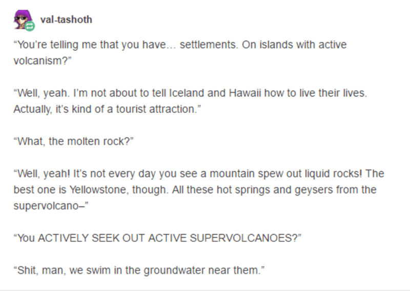 "Text - Text - val-tashoth ""You're telling me that you have.. settlements. On islands with active volcanism?"" ""Well, yeah. I'm not about to tell Iceland and Hawaii how to live their lives. Actually, it's kind of a tourist attraction."" ""What, the molten rock?"" ""Well, yeah! It's not every day you see a mountain spew out liquid rocks! The best one is Yellowstone, though. All these hot springs and geysers from the supervolcano-"" ""You ACTIVELY SEEK OUT ACTIVE SUPERVOLCANOES?"" ""Shit, man, we swim in th"