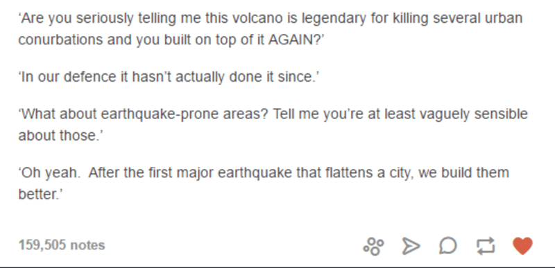 "Text - Text - ""Are you seriously telling me this volcano is legendary for killing several urban conurbations and you built on top of it AGAIN?"" ""In our defence it hasn't actually done it since.' What about earthquake-prone areas? Tell me you're at least vaguely sensible about those. ""Oh yeah. After the first major earthquake that flattens a city, we build them better.' 159,505 notes"