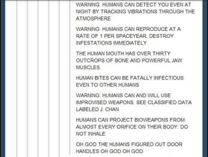 Text - Text - WARNING: HUMANS CAN DETECT YOU EVEN AT NIGHT BY TRACKING VIBRATIONS THROUGH THE ATMOSPHERE WARNING: HUMANS CAN REPRODUCE AT A RATE OF 1 PER SPACEYEAR. DESTROY INFESTATIONS IMMEDIATELY THE HUMAN MOUTH HAS OVER THIRTY OUTCROPS OF BONE AND POWERFUL JAW MUSCLES. HUMAN BITES CAN BE FATALLY INFECTIOUS EVEN TO OTHER HUMANS WARNING: HUMANS CAN AND WILL USE IMPROVISED WEAPONS. SEE CLASSIFIED DATA LABELED J. CHAN. HUMANS CAN PROJECT BIOWEAPONS FROM ALMOST EVERY ORIFICE ON THEIR BODY. DO NOT