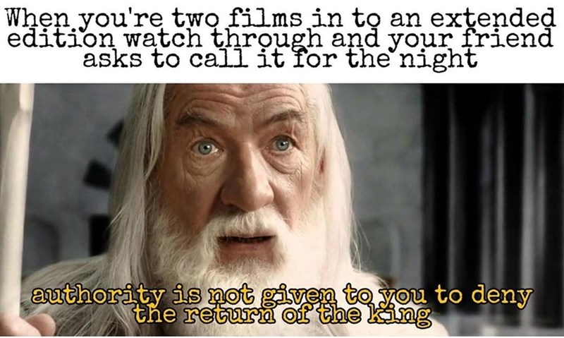 Facial expression - When you're two films in to an extended edition watch through and your friend asks to call it for the night authority is not given to you to deny the return of the king