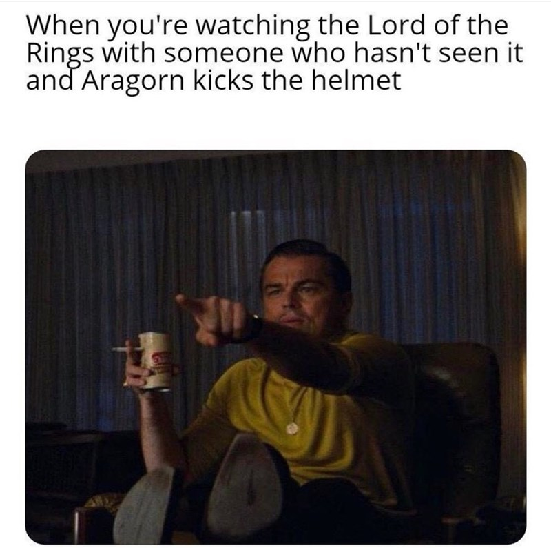 Square - When you're watching the Lord of the Rings with someone who hasn't seen it and Aragorn kicks the helmet