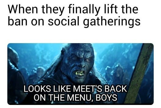 Text - When they finally lift the ban on social gatherings LOOKS LIKE MEET'S BACK ON THE MENU, BOYS