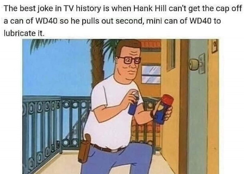 Cartoon - The best joke in TV history is when Hank Hill can't get the cap off a can of WD40 so he pulls out second, mini can of WD40 to lubricate it.