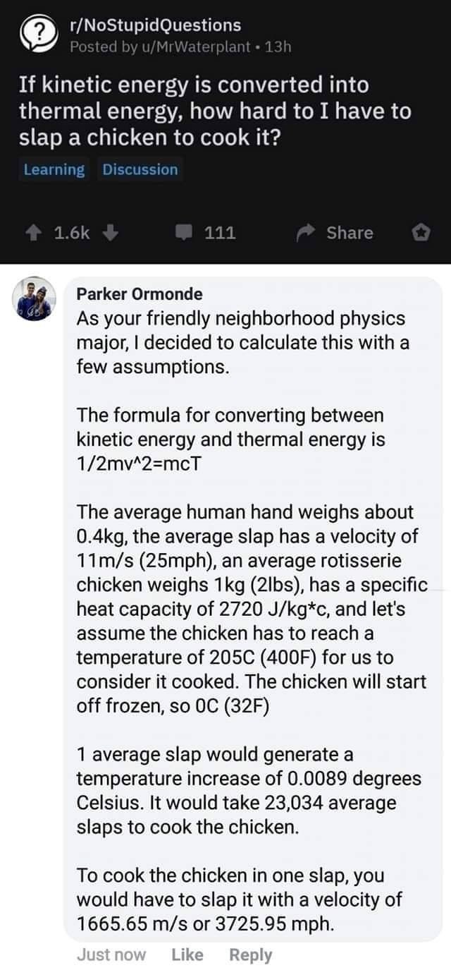 Text - r/NoStupidQuestions Posted by u/MrWaterplant 13h If kinetic energy is converted into thermal energy, how hard to I have to slap a chicken to cook it? Learning Discussion 1.6k 111 Share Parker Ormonde As your friendly neighborhood physics major, I decided to calculate this with a few assumptions. The formula for converting between kinetic energy and thermal energy is 1/2mv^2=mcT The average human hand weighs about 0.4kg, the average slap has a velocity of 11m/s (25mph), an average rotisser