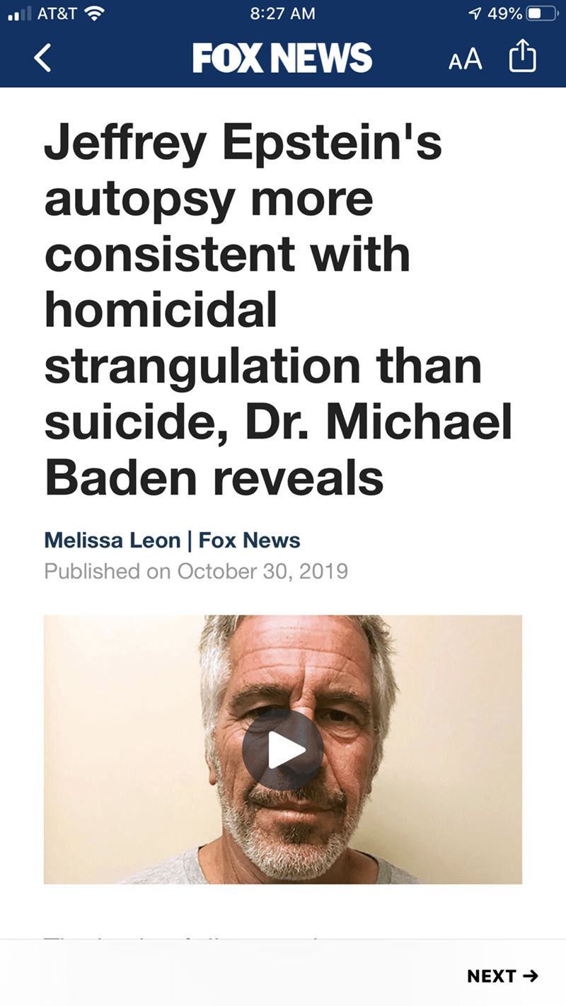 Text - ll AT&T 8:27 AM 9 49% FOX NEWS AA Jeffrey Epstein's autopsy more consistent with homicidal strangulation than suicide, Dr. Michael Baden reveals Melissa Leon | Fox News Published on October 30, 2019 NEXT →