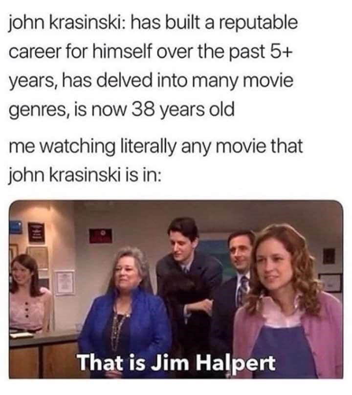 Text - john krasinski: has built a reputable career for himself over the past 5+ years, has delved into many movie genres, is now 38 years old me watching literally any movie that john krasinski is in: That is Jim Halpert