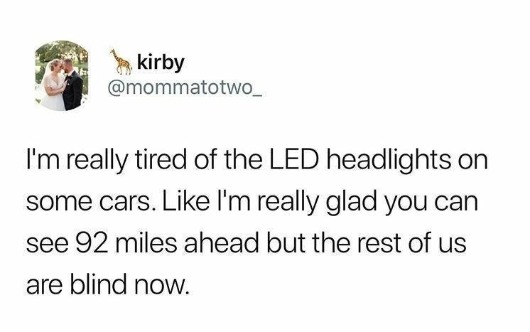 Text - kirby @mommatotwo_ I'm really tired of the LED headlights on some cars. Like I'm really glad you can see 92 miles ahead but the rest of us are blind noW.