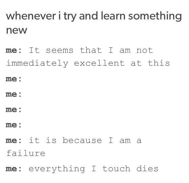 Text - whenever i try and learn something new me: It seems that I am not immediately excellent at this me: me: me: me: me: it is because I am a failure me: everything I touch dies
