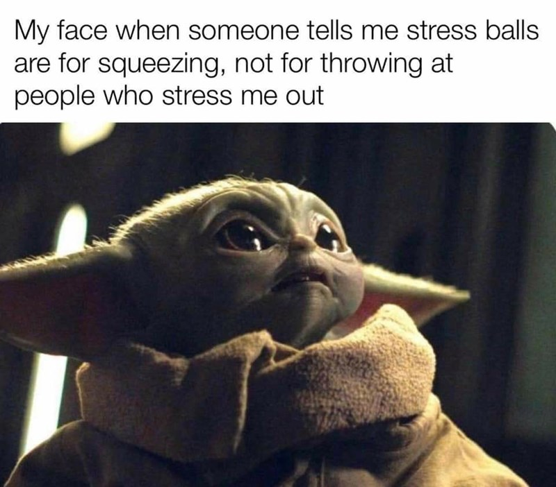 Yoda - My face when someone tells me stress balls are for squeezing, not for throwing at people who stress me out