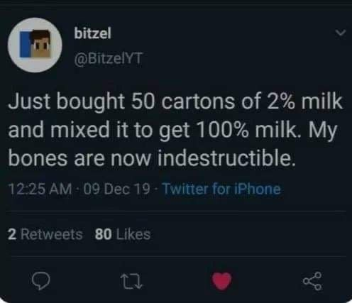 Text - bitzel @BitzelYT Just bought 50 cartons of 2% milk and mixed it to get 100% milk. My bones are now indestructible. 12:25 AM - 09 Dec 19 - Twitter for iPhone 2 Retweets 80 Likes