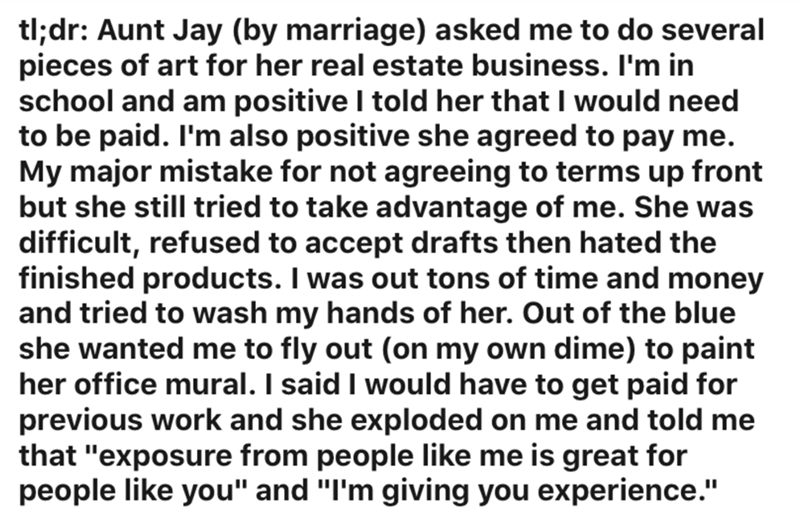 Text - tl;dr: Aunt Jay (by marriage) asked me to do several pieces of art for her real estate business. I'm in school and am positive I told her that I would need to be paid. I'm also positive she agreed to pay me. My major mistake for not agreeing to terms up front but she still tried to take advantage of me. She was difficult, refused to accept drafts then hated the finished products. I was out tons of time and money and tried to wash my hands of her. Out of the blue she wanted me to fly out (