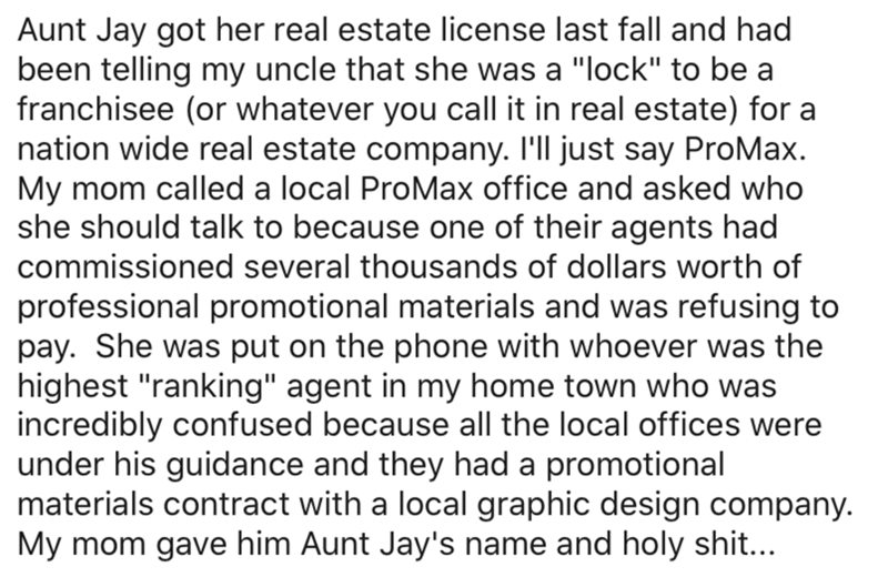 """Text - Aunt Jay got her real estate license last fall and had been telling my uncle that she was a """"lock"""" to be a franchisee (or whatever you call it in real estate) for a nation wide real estate company. I'll just say ProMax. My mom called a local ProMax office and asked who she should talk to because one of their agents had commissioned several thousands of dollars worth of professional promotional materials and was refusing to pay. She was put on the phone with whoever was the highest """"rankin"""